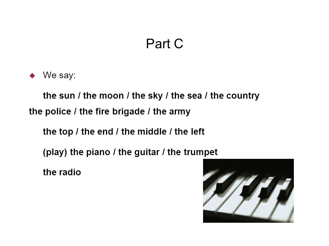 Part C  We say: the sun / the moon / the sky / the sea / the country the police / the fire brigade / the army the top / the end / the middle / the left (play) the piano / the guitar / the trumpet the radio