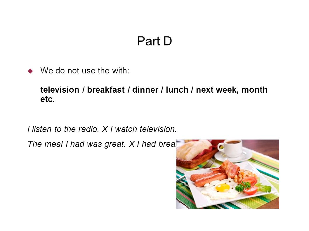 Part D  We do not use the with: television / breakfast / dinner / lunch / next week, month etc.