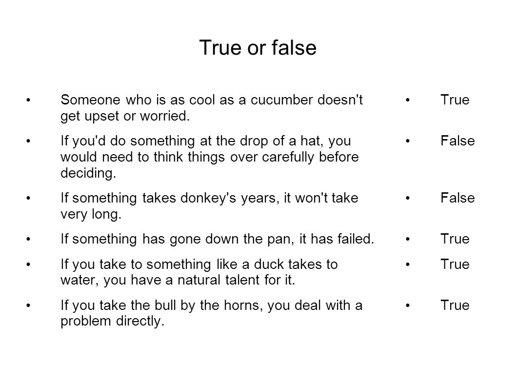 True or false Someone who is as cool as a cucumber doesn't get upset or worried. If you'd do something at the drop of a hat, you would need to think t