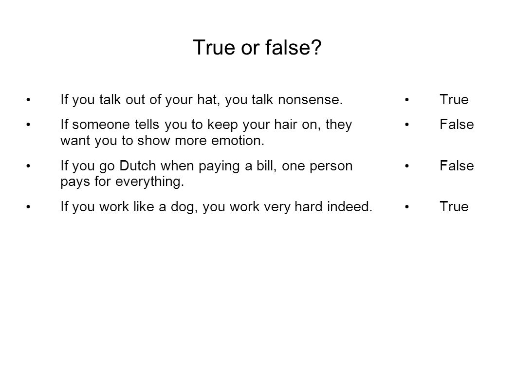 True or false? If you talk out of your hat, you talk nonsense. If someone tells you to keep your hair on, they want you to show more emotion. If you g