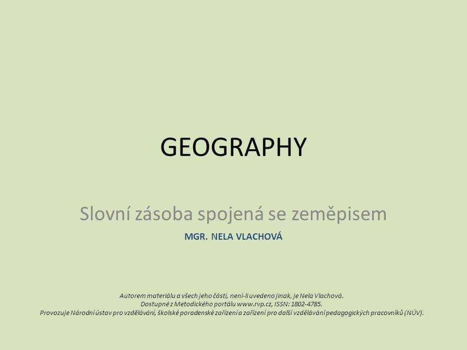 GEOGRAPHY Slovní zásoba spojená se zeměpisem Autorem materiálu a všech jeho částí, není-li uvedeno jinak, je Nela Vlachová.