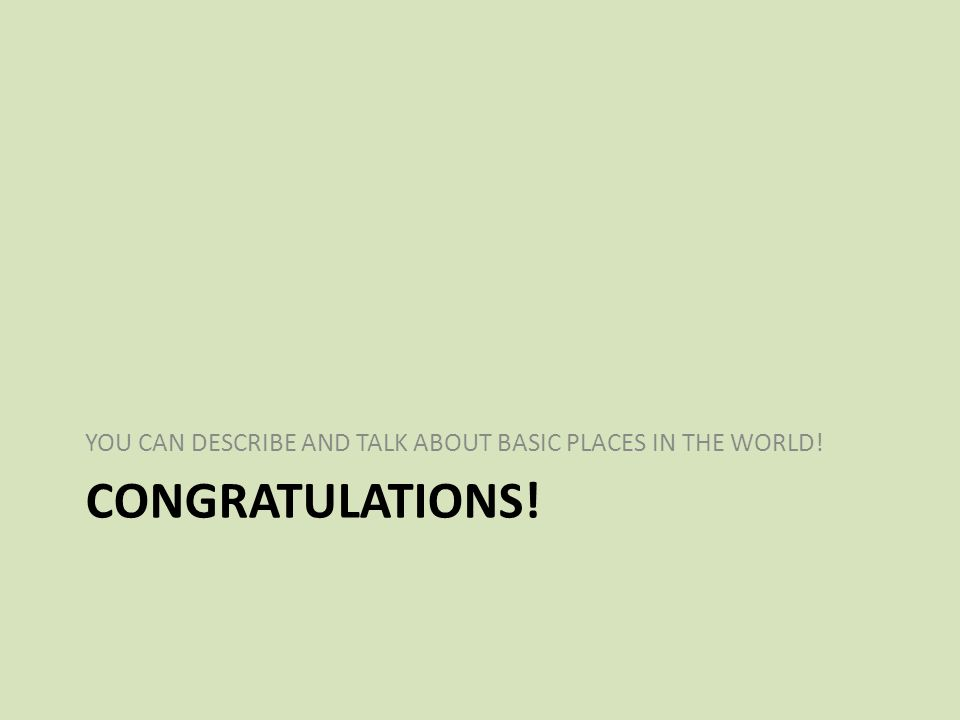 CONGRATULATIONS! YOU CAN DESCRIBE AND TALK ABOUT BASIC PLACES IN THE WORLD!