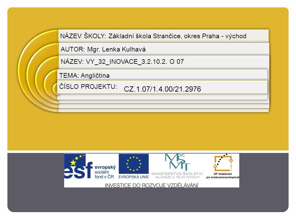 NÁZEV ŠKOLY: Základní škola Strančice, okres Praha - východ AUTOR: Mgr. Lenka Kulhavá NÁZEV: VY_32_INOVACE_3.2.10.2. O 07 TEMA: Angličtina ČÍSLO PROJE