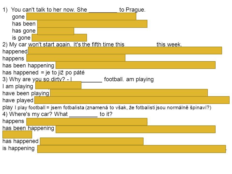 1)You can't talk to her now. She _________ to Prague. gone she gone - není přijatelná kombinace slov has been - toto by znamenalo, že tam už někdy byl