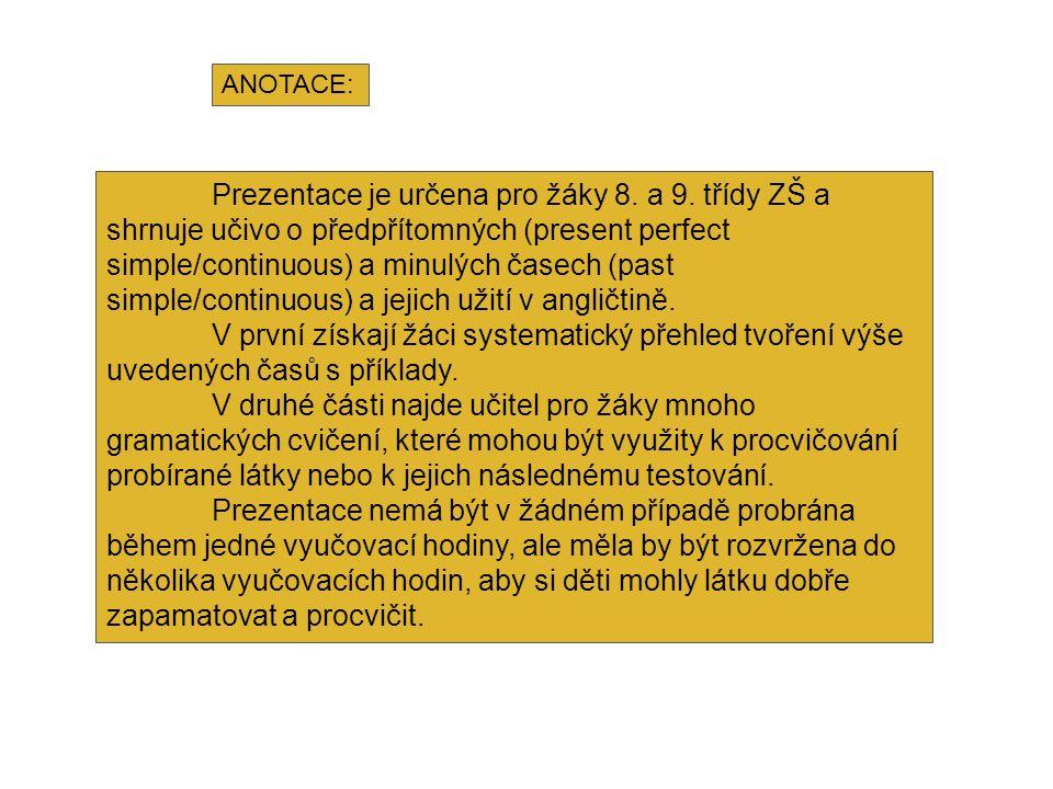 ANOTACE: Prezentace je určena pro žáky 8. a 9. třídy ZŠ a shrnuje učivo o předpřítomných (present perfect simple/continuous) a minulých časech (past s