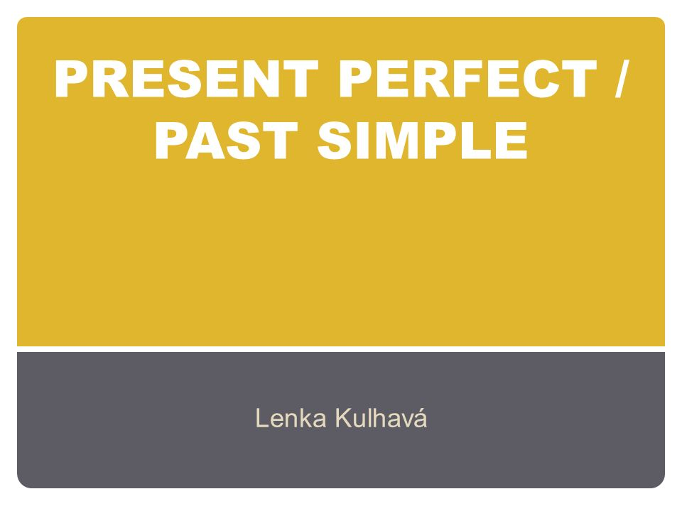 PRESENT PERFECT / PAST SIMPLE Lenka Kulhavá