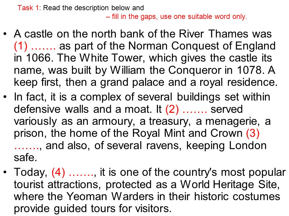Task 1: Read the description below and – fill in the gaps, use one suitable word only. A castle on the north bank of the River Thames was (1) ……. as p