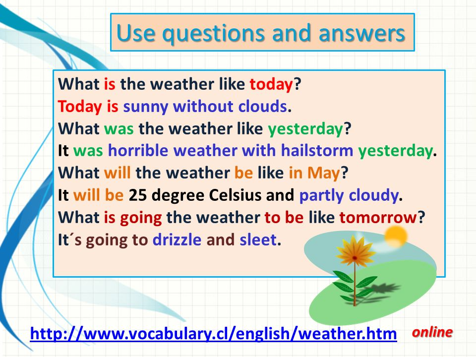 Use questions and answers http://www.vocabulary.cl/english/weather.htm What is the weather like today.