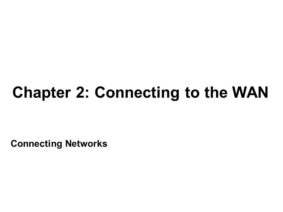 Chapter 2 2.0 Introduction 2.1 WAN Technologies Overview 2.2 Selecting a WAN Technology 2.3 Summary