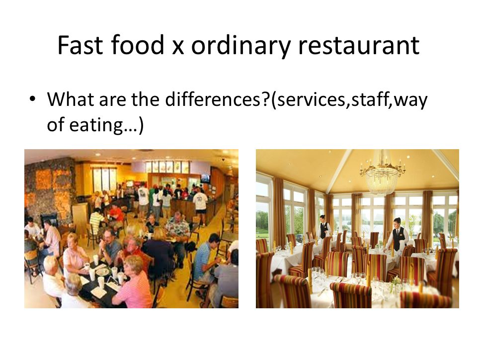 Fast food x ordinary restaurant What are the differences (services,staff,way of eating…)