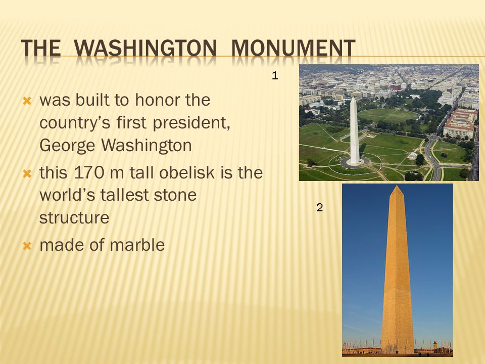  was built to honor the country's first president, George Washington  this 170 m tall obelisk is the world's tallest stone structure  made of marble 1 2