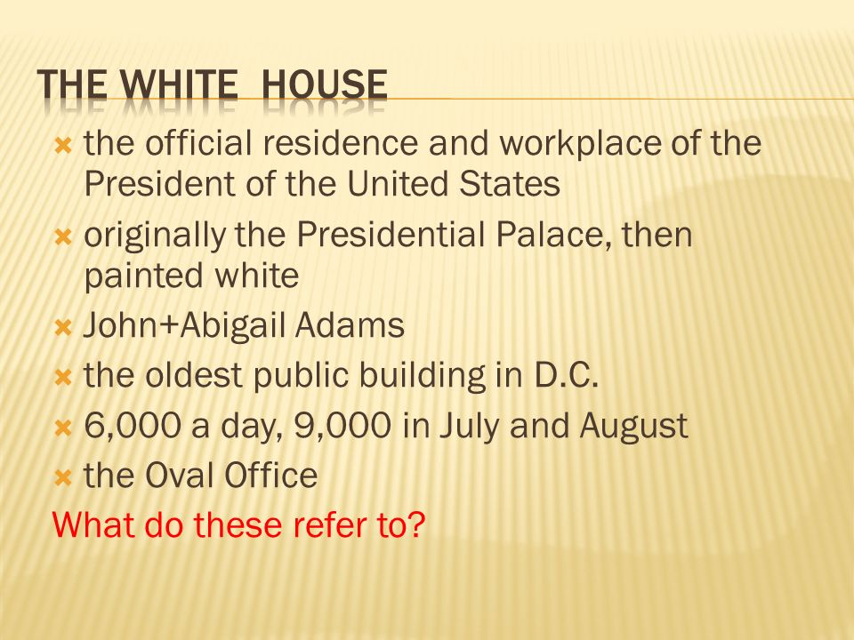  the official residence and workplace of the President of the United States  originally the Presidential Palace, then painted white  John+Abigail Adams  the oldest public building in D.C.