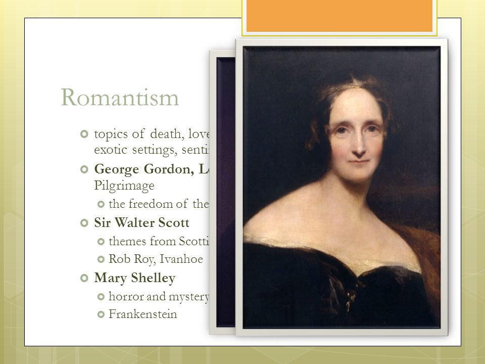Romantism  topics of death, love, nature, the cult of the individual, exotic settings, sentiment, traditions  George Gordon, Lord Byron: The Childe Harold's Pilgrimage  the freedom of the individual as well as the nation  Sir Walter Scott  themes from Scottish and English history  Rob Roy, Ivanhoe  Mary Shelley  horror and mystery topics, Gothic novels  Frankenstein