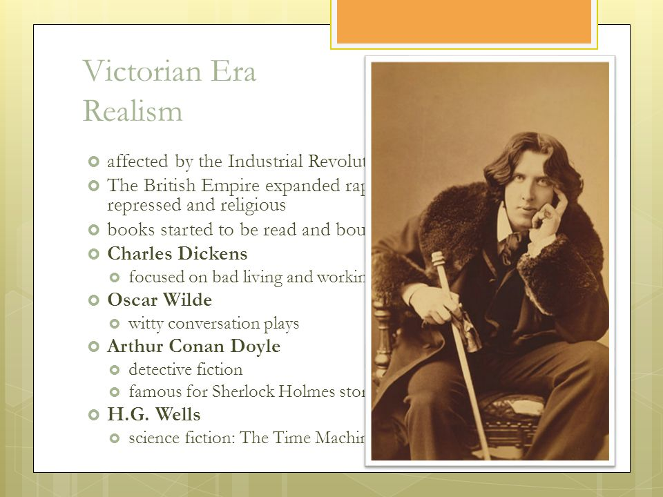 Victorian Era Realism  affected by the Industrial Revolution  The British Empire expanded rapidly, society became more repressed and religious  books started to be read and bought widely  Charles Dickens  focused on bad living and working conditions  Oscar Wilde  witty conversation plays  Arthur Conan Doyle  detective fiction  famous for Sherlock Holmes stories  H.G.