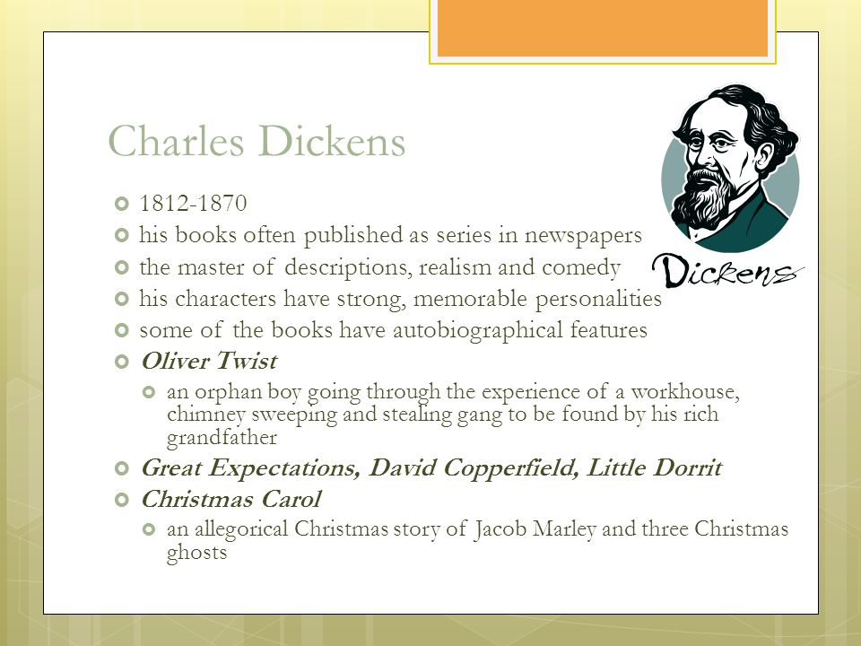 Charles Dickens  1812-1870  his books often published as series in newspapers  the master of descriptions, realism and comedy  his characters have strong, memorable personalities  some of the books have autobiographical features  Oliver Twist  an orphan boy going through the experience of a workhouse, chimney sweeping and stealing gang to be found by his rich grandfather  Great Expectations, David Copperfield, Little Dorrit  Christmas Carol  an allegorical Christmas story of Jacob Marley and three Christmas ghosts