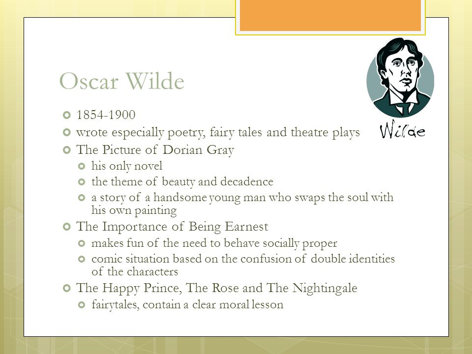 Oscar Wilde  1854-1900  wrote especially poetry, fairy tales and theatre plays  The Picture of Dorian Gray  his only novel  the theme of beauty and decadence  a story of a handsome young man who swaps the soul with his own painting  The Importance of Being Earnest  makes fun of the need to behave socially proper  comic situation based on the confusion of double identities of the characters  The Happy Prince, The Rose and The Nightingale  fairytales, contain a clear moral lesson