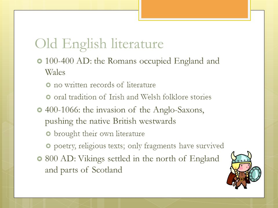 Old English literature  100-400 AD: the Romans occupied England and Wales  no written records of literature  oral tradition of Irish and Welsh folklore stories  400-1066: the invasion of the Anglo-Saxons, pushing the native British westwards  brought their own literature  poetry, religious texts; only fragments have survived  800 AD: Vikings settled in the north of England and parts of Scotland