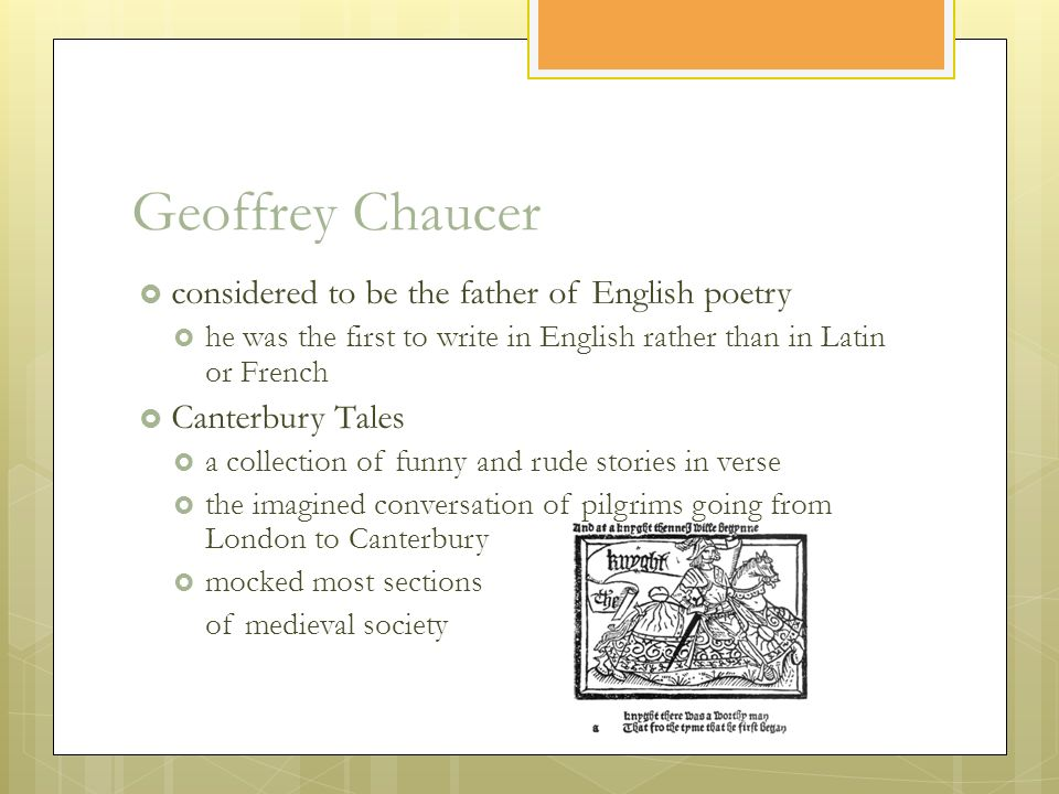 Geoffrey Chaucer  considered to be the father of English poetry  he was the first to write in English rather than in Latin or French  Canterbury Tales  a collection of funny and rude stories in verse  the imagined conversation of pilgrims going from London to Canterbury  mocked most sections of medieval society