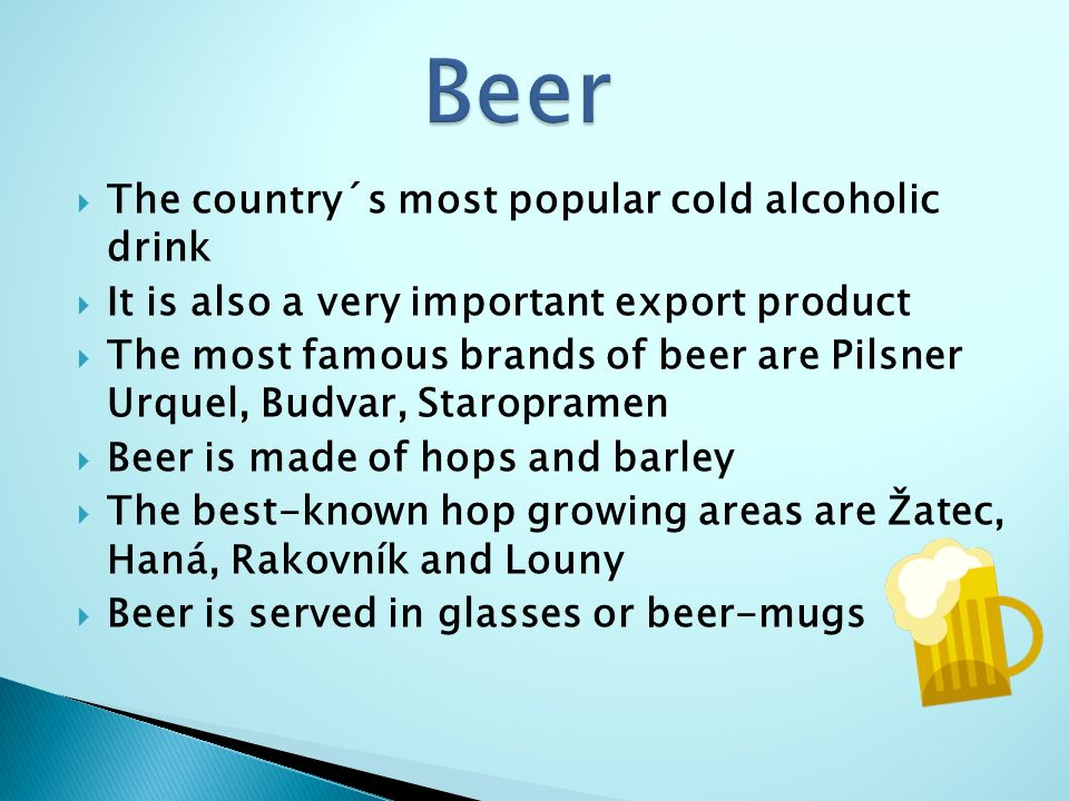  The country´s most popular cold alcoholic drink  It is also a very important export product  The most famous brands of beer are Pilsner Urquel, Budvar, Staropramen  Beer is made of hops and barley  The best-known hop growing areas are Žatec, Haná, Rakovník and Louny  Beer is served in glasses or beer-mugs