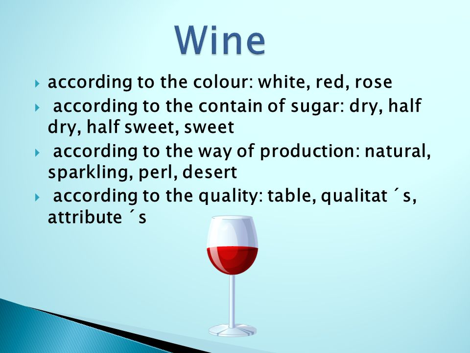  according to the colour: white, red, rose  according to the contain of sugar: dry, half dry, half sweet, sweet  according to the way of production: natural, sparkling, perl, desert  according to the quality: table, qualitat ´s, attribute ´s