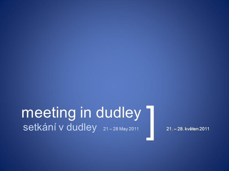meeting in dudley setkání v dudley 21 – 28 May 201121. – 28. květen 2011 ]