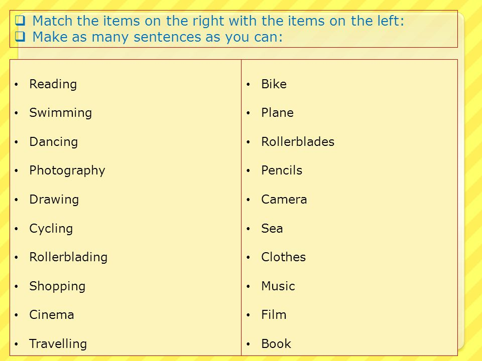 Reading Swimming Dancing Photography Drawing Cycling Rollerblading Shopping Cinema Travelling Bike Plane Rollerblades Pencils Camera Sea Clothes Music Film Book  Match the items on the right with the items on the left:  Make as many sentences as you can: