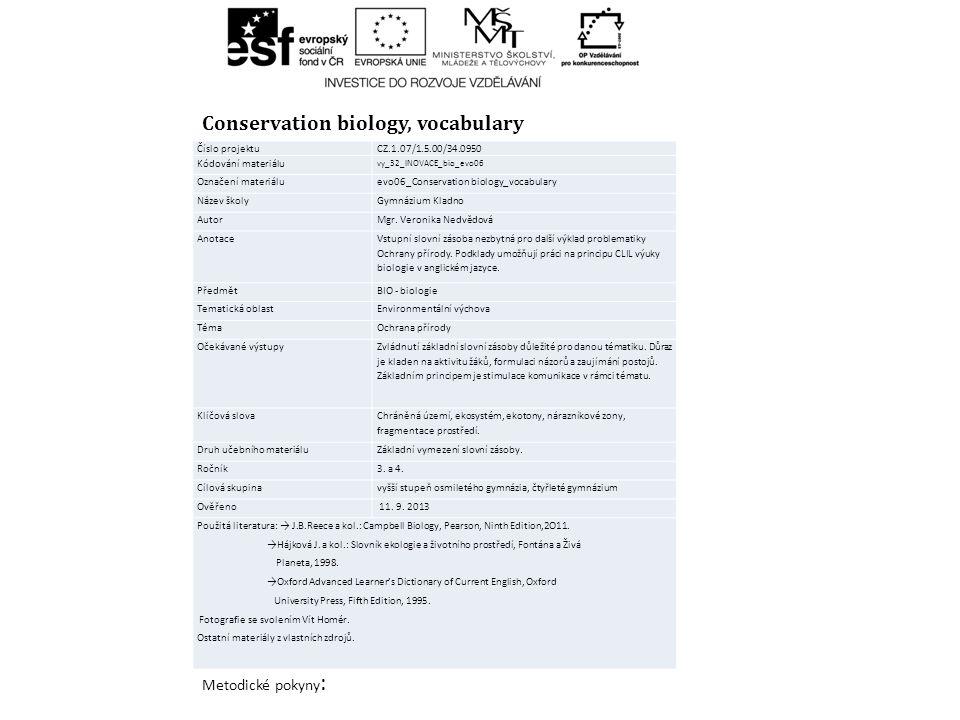 Conservation biology, vocabulary Metodické pokyny : Číslo projektuCZ.1.07/1.5.00/34.0950 Kódování materiálu vy_32_INOVACE_bio_evo06 Označení materiáluevo06_Conservation biology_vocabulary Název školyGymnázium Kladno AutorMgr.