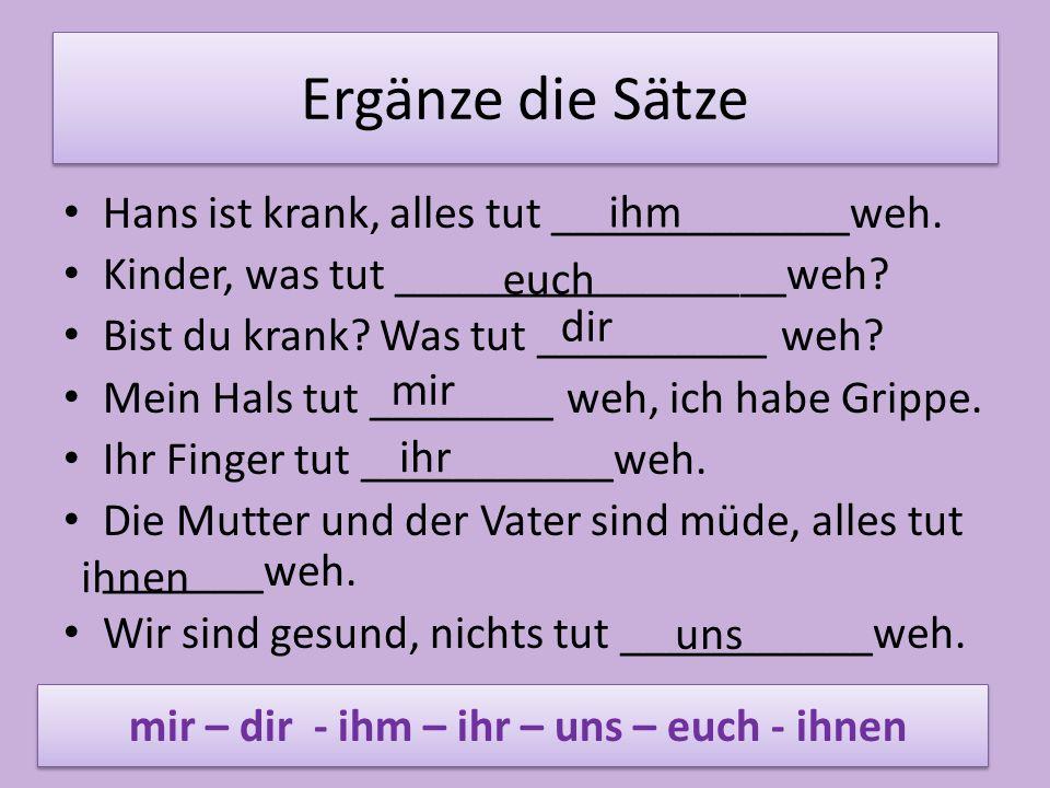 Ergänze die Sätze Hans ist krank, alles tut _____________weh.