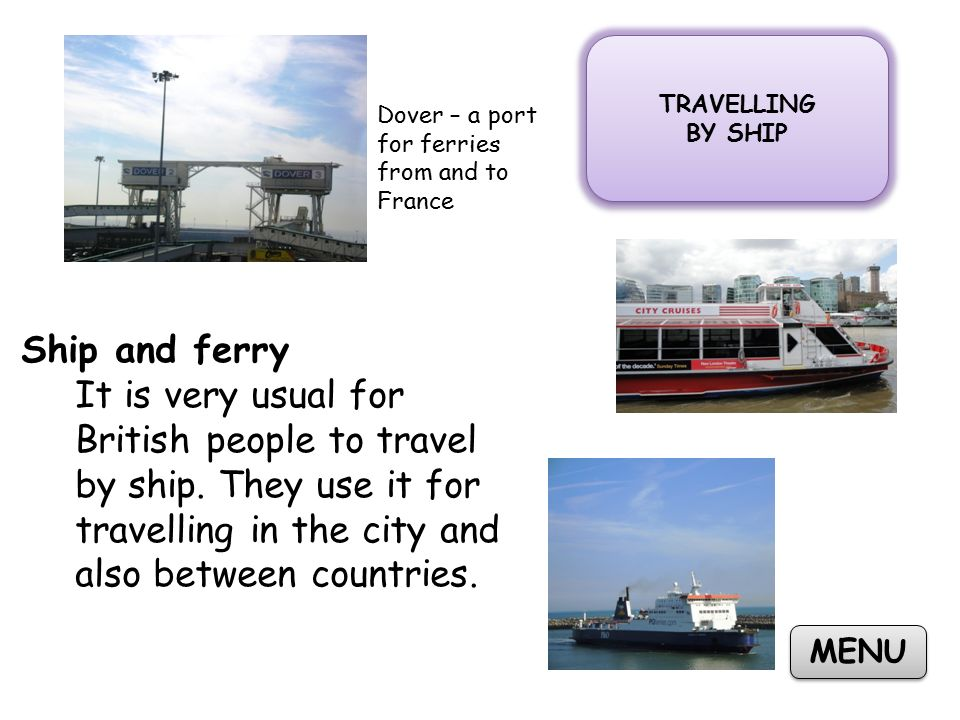 TRAVELLING BY SHIP TRAVELLING BY SHIP MENU Ship and ferry It is very usual for British people to travel by ship.
