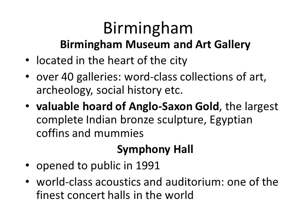 Birmingham Birmingham Museum and Art Gallery located in the heart of the city over 40 galleries: word-class collections of art, archeology, social history etc.