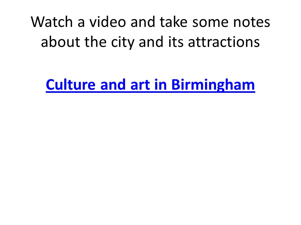 Watch a video and take some notes about the city and its attractions Culture and art in Birmingham