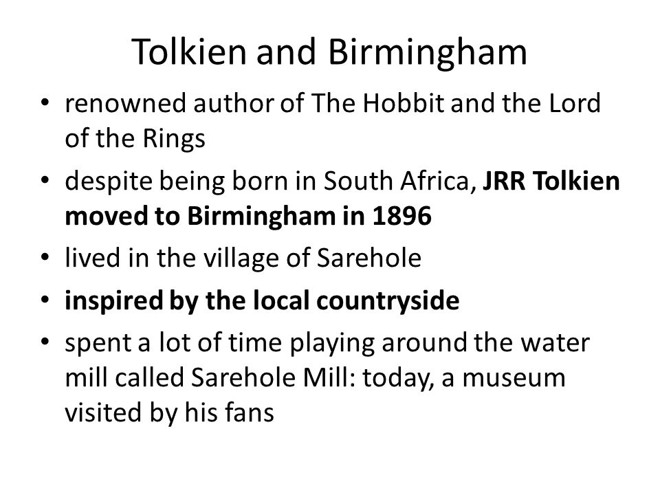 Tolkien and Birmingham renowned author of The Hobbit and the Lord of the Rings despite being born in South Africa, JRR Tolkien moved to Birmingham in 1896 lived in the village of Sarehole inspired by the local countryside spent a lot of time playing around the water mill called Sarehole Mill: today, a museum visited by his fans