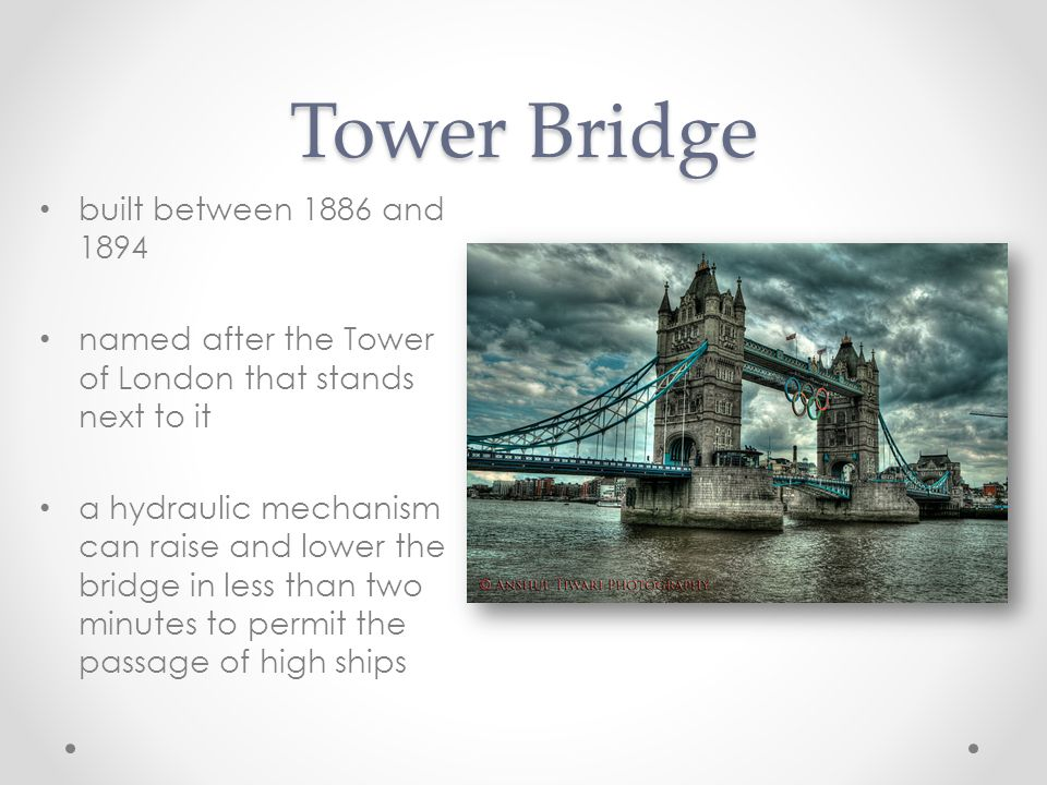 Tower Bridge built between 1886 and 1894 named after the Tower of London that stands next to it a hydraulic mechanism can raise and lower the bridge in less than two minutes to permit the passage of high ships