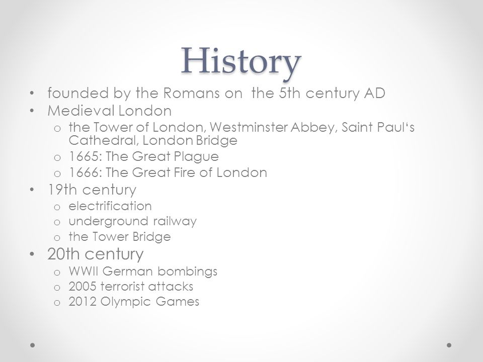 History founded by the Romans on the 5th century AD Medieval London o the Tower of London, Westminster Abbey, Saint Paul's Cathedral, London Bridge o