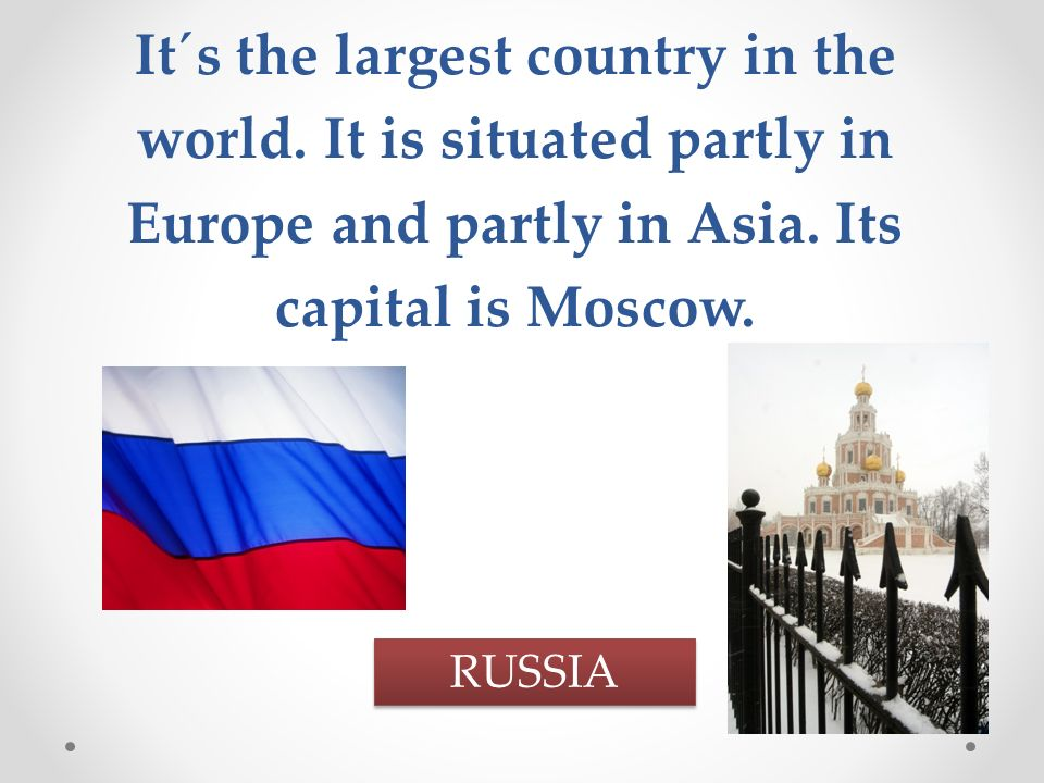 It´s the largest country in the world. It is situated partly in Europe and partly in Asia.