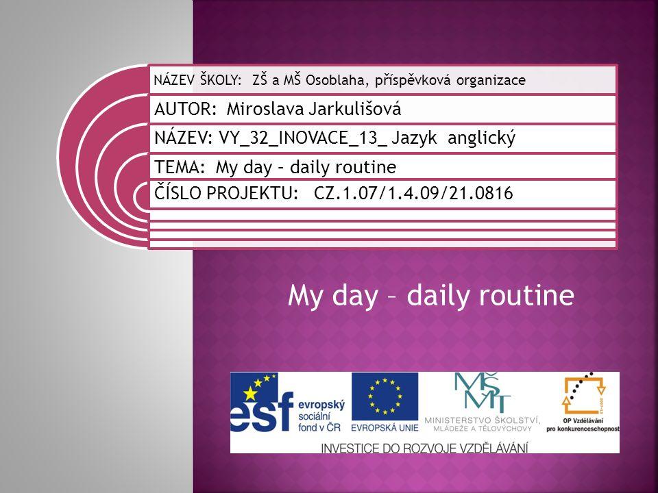 My day – daily routine NÁZEV ŠKOLY: ZŠ a MŠ Osoblaha, příspěvková organizace AUTOR: Miroslava Jarkulišová NÁZEV: VY_32_INOVACE_13_ Jazyk anglický TEMA: My day – daily routine ČÍSLO PROJEKTU: CZ.1.07/1.4.09/21.0816