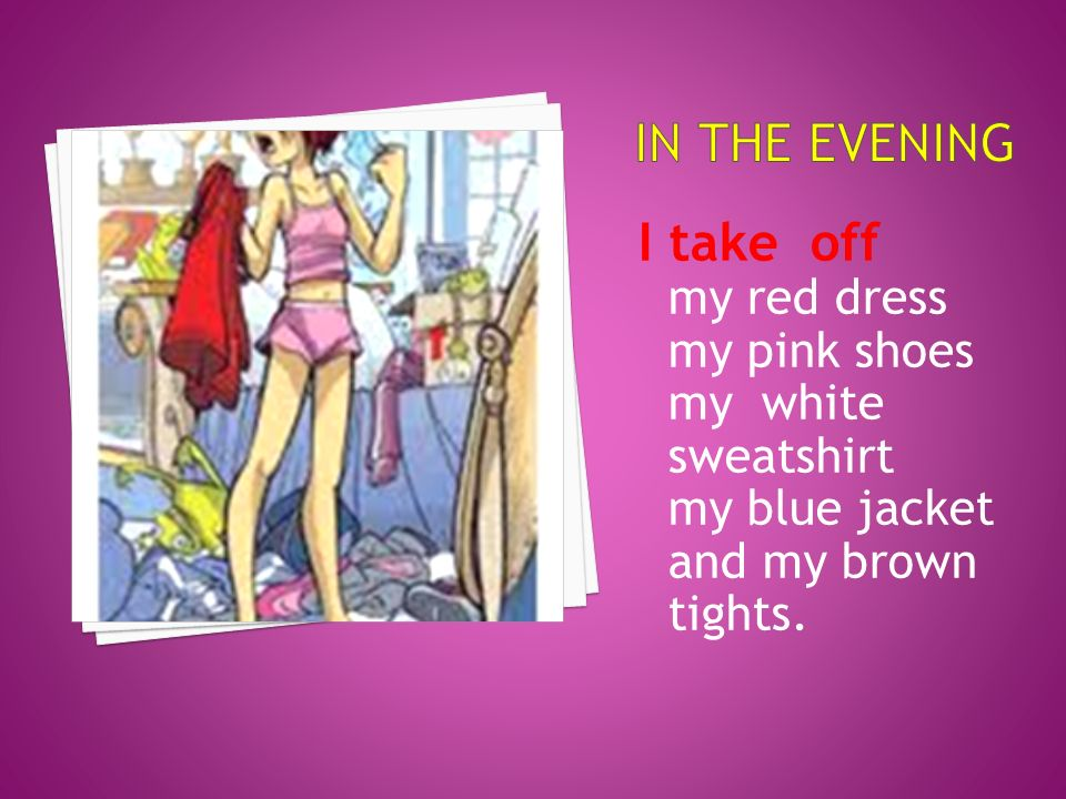 I take off my red dress my pink shoes my white sweatshirt my blue jacket and my brown tights.