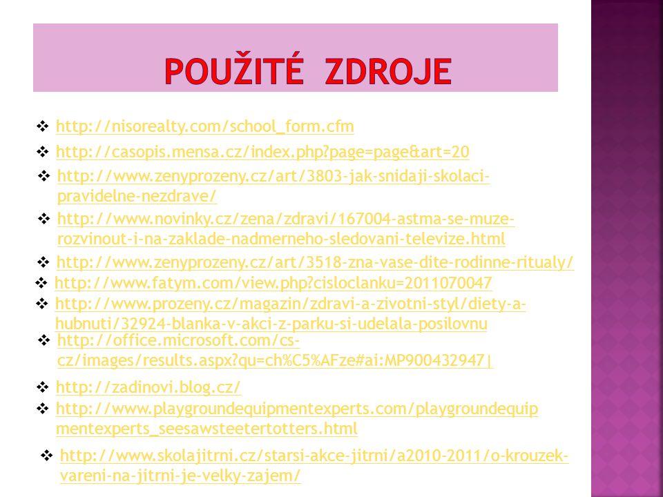  http://nisorealty.com/school_form.cfm http://nisorealty.com/school_form.cfm  http://casopis.mensa.cz/index.php?page=page&art=20 http://casopis.mensa.cz/index.php?page=page&art=20  http://www.zenyprozeny.cz/art/3803-jak-snidaji-skolaci- pravidelne-nezdrave/ http://www.zenyprozeny.cz/art/3803-jak-snidaji-skolaci- pravidelne-nezdrave/  http://www.novinky.cz/zena/zdravi/167004-astma-se-muze- rozvinout-i-na-zaklade-nadmerneho-sledovani-televize.html http://www.novinky.cz/zena/zdravi/167004-astma-se-muze- rozvinout-i-na-zaklade-nadmerneho-sledovani-televize.html  http://www.zenyprozeny.cz/art/3518-zna-vase-dite-rodinne-ritualy/ http://www.zenyprozeny.cz/art/3518-zna-vase-dite-rodinne-ritualy/  http://www.fatym.com/view.php?cisloclanku=2011070047 http://www.fatym.com/view.php?cisloclanku=2011070047  http://www.prozeny.cz/magazin/zdravi-a-zivotni-styl/diety-a- hubnuti/32924-blanka-v-akci-z-parku-si-udelala-posilovnu http://www.prozeny.cz/magazin/zdravi-a-zivotni-styl/diety-a- hubnuti/32924-blanka-v-akci-z-parku-si-udelala-posilovnu  http://www.skolajitrni.cz/starsi-akce-jitrni/a2010-2011/o-krouzek- vareni-na-jitrni-je-velky-zajem/ http://www.skolajitrni.cz/starsi-akce-jitrni/a2010-2011/o-krouzek- vareni-na-jitrni-je-velky-zajem/  http://office.microsoft.com/cs- cz/images/results.aspx?qu=ch%C5%AFze#ai:MP900432947| http://office.microsoft.com/cs- cz/images/results.aspx?qu=ch%C5%AFze#ai:MP900432947|  http://zadinovi.blog.cz/ http://zadinovi.blog.cz/  http://www.playgroundequipmentexperts.com/playgroundequip mentexperts_seesawsteetertotters.html http://www.playgroundequipmentexperts.com/playgroundequip mentexperts_seesawsteetertotters.html