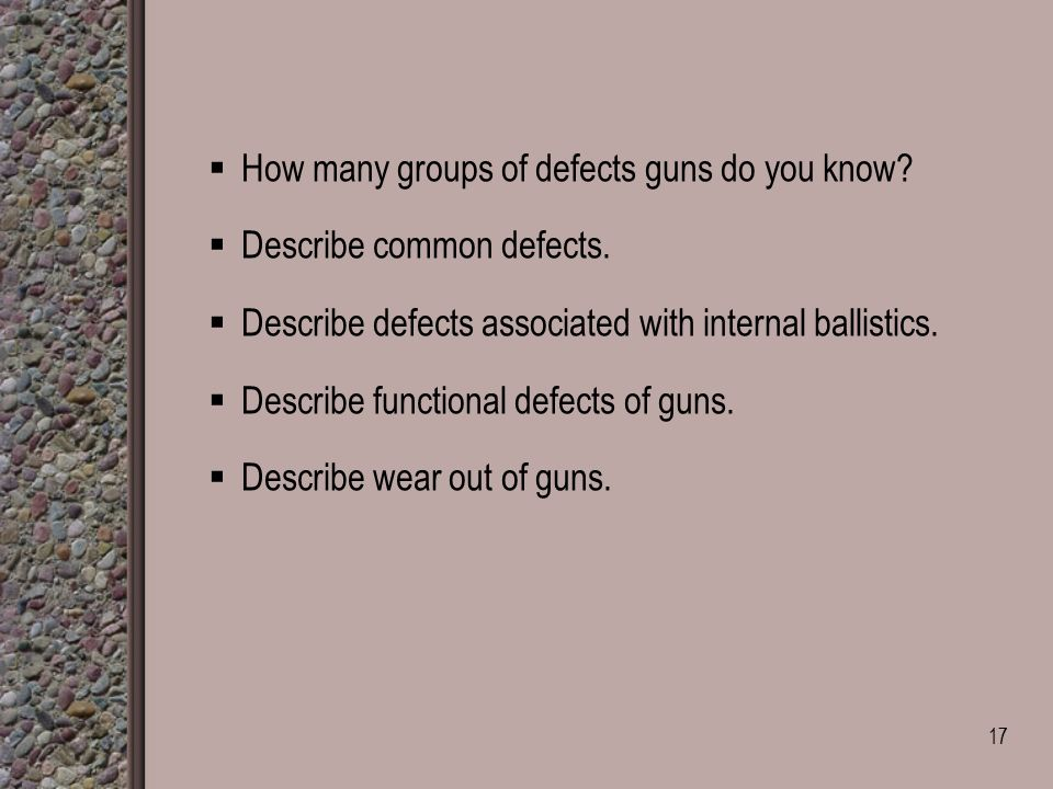  How many groups of defects guns do you know.  Describe common defects.