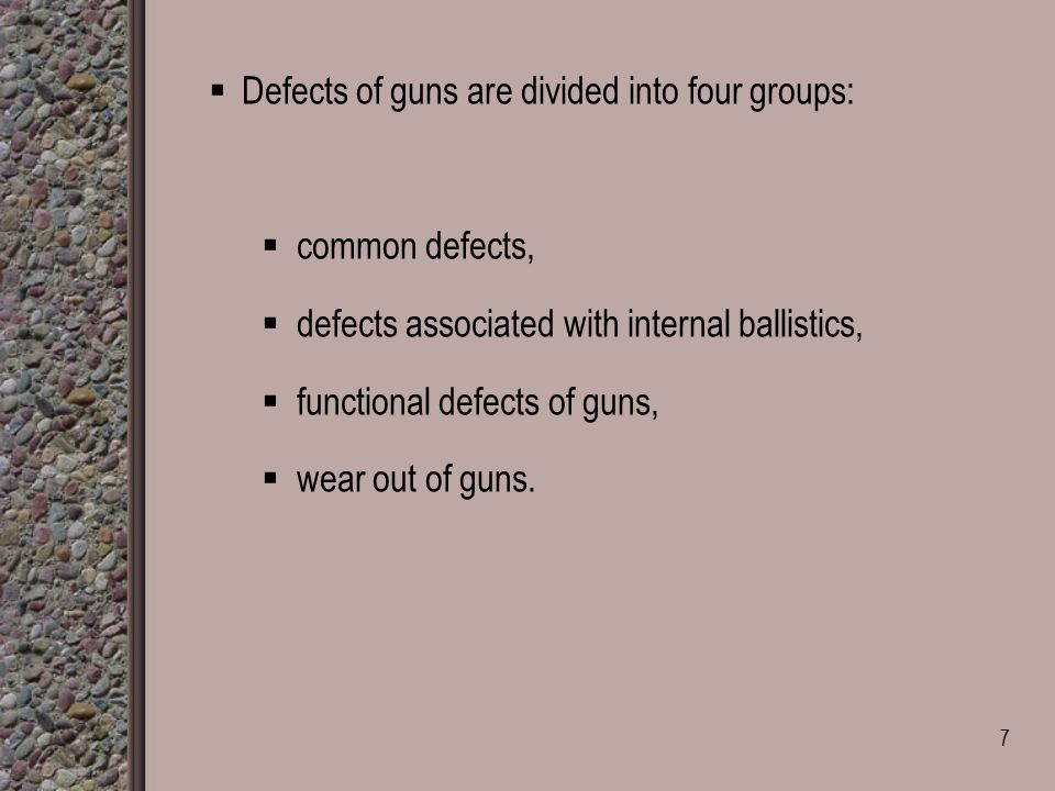  Defects of guns are divided into four groups:  common defects,  defects associated with internal ballistics,  functional defects of guns,  wear out of guns.