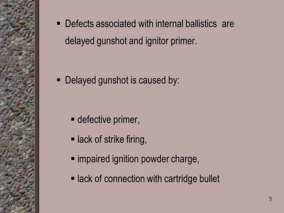  Defects associated with internal ballistics are delayed gunshot and ignitor primer.  Delayed gunshot is caused by:  defective primer,  lack of st