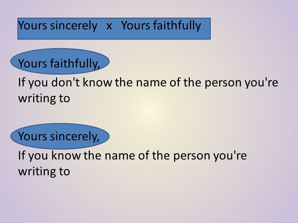 Yours sincerely x Yours faithfully Yours faithfully, If you don t know the name of the person you re writing to Yours sincerely, If you know the name of the person you re writing to
