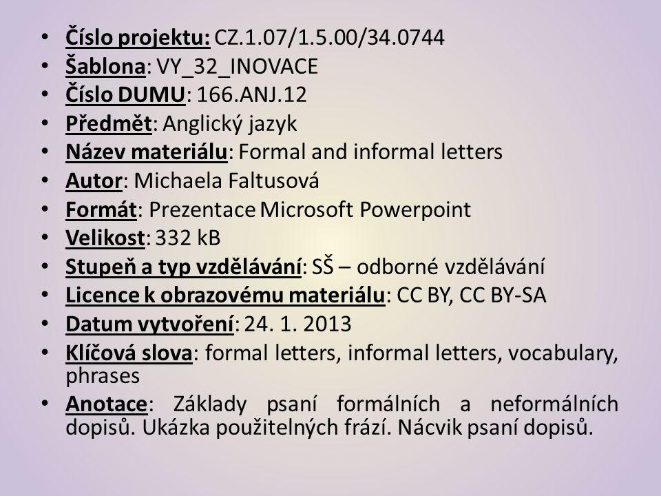 Číslo projektu: CZ.1.07/1.5.00/34.0744 Šablona: VY_32_INOVACE Číslo DUMU: 166.ANJ.12 Předmět: Anglický jazyk Název materiálu: Formal and informal letters Autor: Michaela Faltusová Formát: Prezentace Microsoft Powerpoint Velikost: 332 kB Stupeň a typ vzdělávání: SŠ – odborné vzdělávání Licence k obrazovému materiálu: CC BY, CC BY-SA Datum vytvoření: 24.