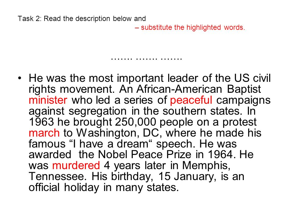 Task 2: Read the description below and – substitute the highlighted words. ……. ……. ……. He was the most important leader of the US civil rights movemen