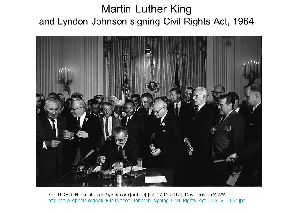 Martin Luther King and Lyndon Johnson signing Civil Rights Act, 1964 STOUGHTON, Cecil. en.wikipedia.org [online]. [cit. 12.12.2012]. Dostupný na WWW: