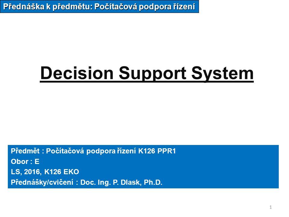 1 Decision Support System Přednáška k předmětu: Počítačová podpora řízení Předmět : Počítačová podpora řízení K126 PPR1 Obor : E LS, 2016, K126 EKO Přednášky/cvičení : Doc.