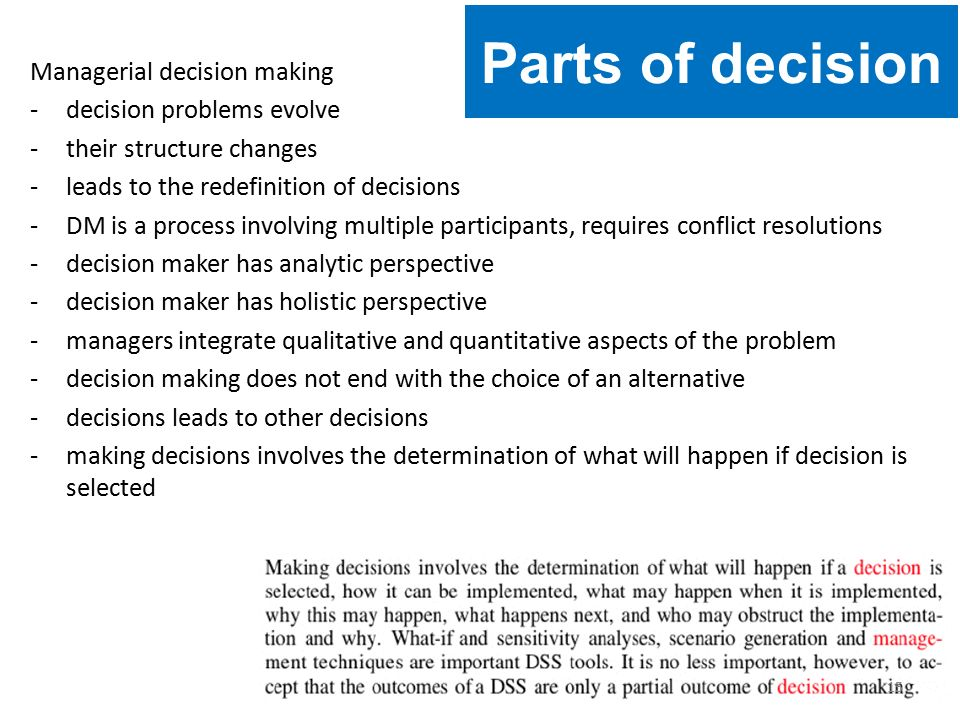 Managerial decision making -decision problems evolve -their structure changes -leads to the redefinition of decisions -DM is a process involving multiple participants, requires conflict resolutions -decision maker has analytic perspective -decision maker has holistic perspective -managers integrate qualitative and quantitative aspects of the problem -decision making does not end with the choice of an alternative -decisions leads to other decisions -making decisions involves the determination of what will happen if decision is selected Parts of decision 15