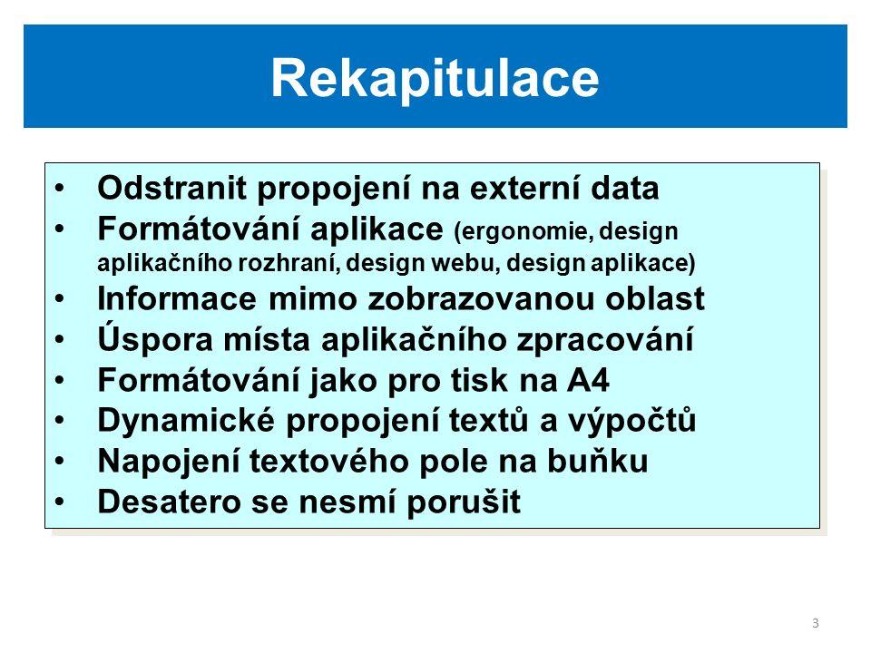 3 Rekapitulace Odstranit propojení na externí data Formátování aplikace (ergonomie, design aplikačního rozhraní, design webu, design aplikace) Informace mimo zobrazovanou oblast Úspora místa aplikačního zpracování Formátování jako pro tisk na A4 Dynamické propojení textů a výpočtů Napojení textového pole na buňku Desatero se nesmí porušit Odstranit propojení na externí data Formátování aplikace (ergonomie, design aplikačního rozhraní, design webu, design aplikace) Informace mimo zobrazovanou oblast Úspora místa aplikačního zpracování Formátování jako pro tisk na A4 Dynamické propojení textů a výpočtů Napojení textového pole na buňku Desatero se nesmí porušit