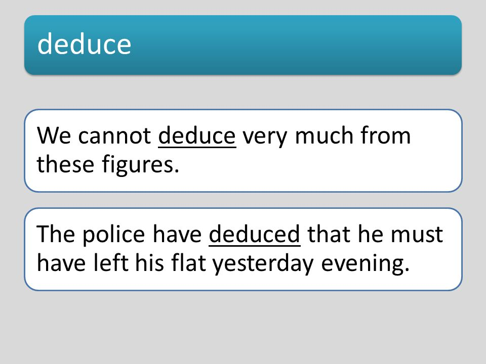 deduce We cannot deduce very much from these figures. The police have deduced that he must have left his flat yesterday evening.