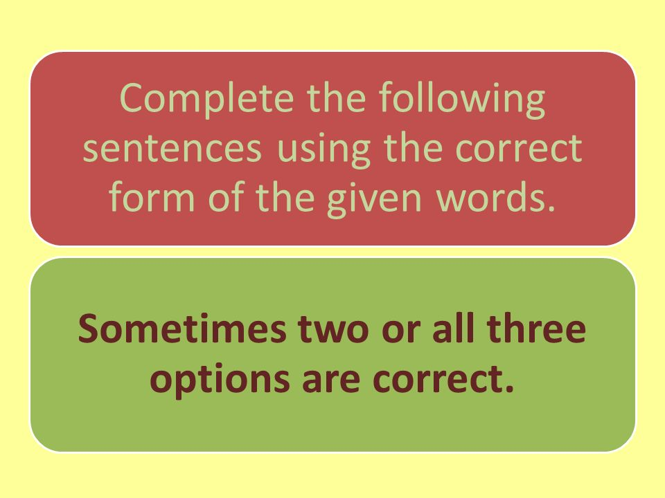 Complete the following sentences using the correct form of the given words. Sometimes two or all three options are correct.
